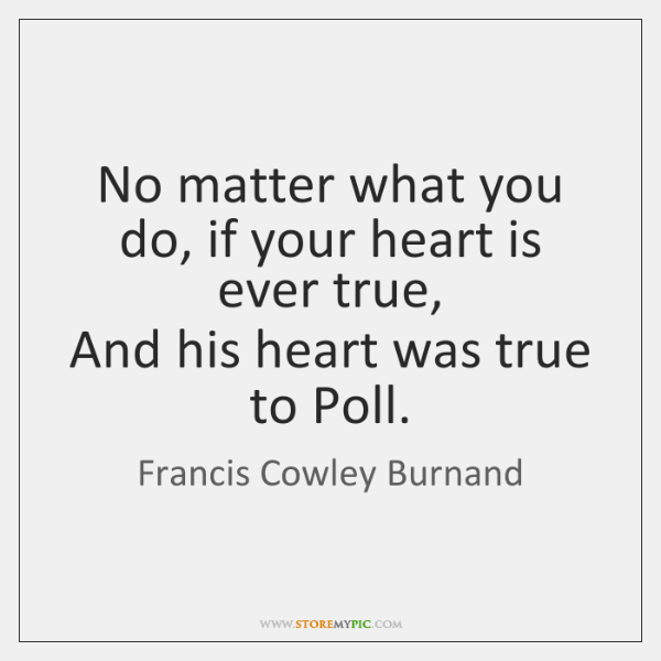 No matter what you do, if your heart is ever true,  And ...