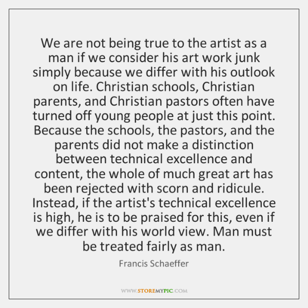 We are not being true to the artist as a man if ...