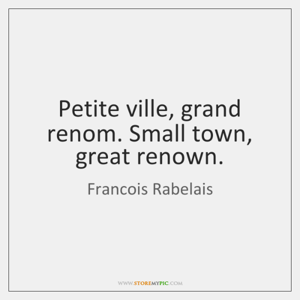 Petite ville, grand renom. Small town, great renown.