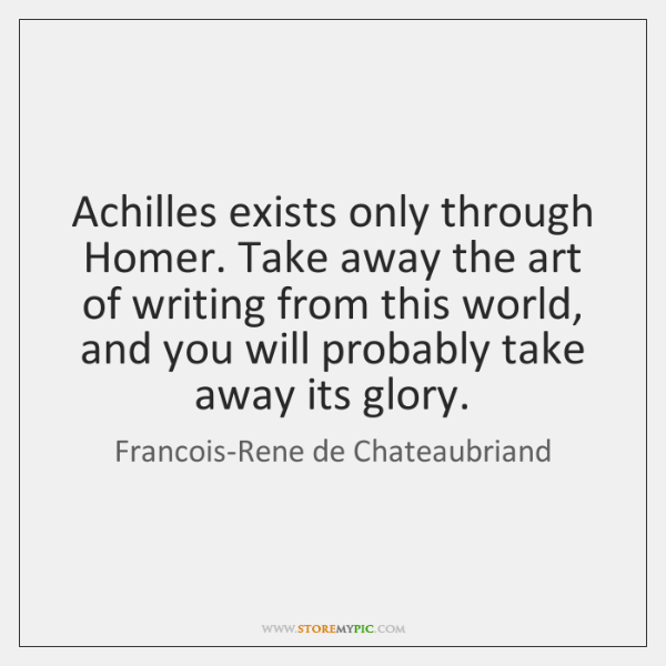 Achilles exists only through Homer. Take away the art of writing from ...