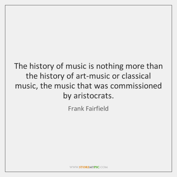 The history of music is nothing more than the history of art-music ...