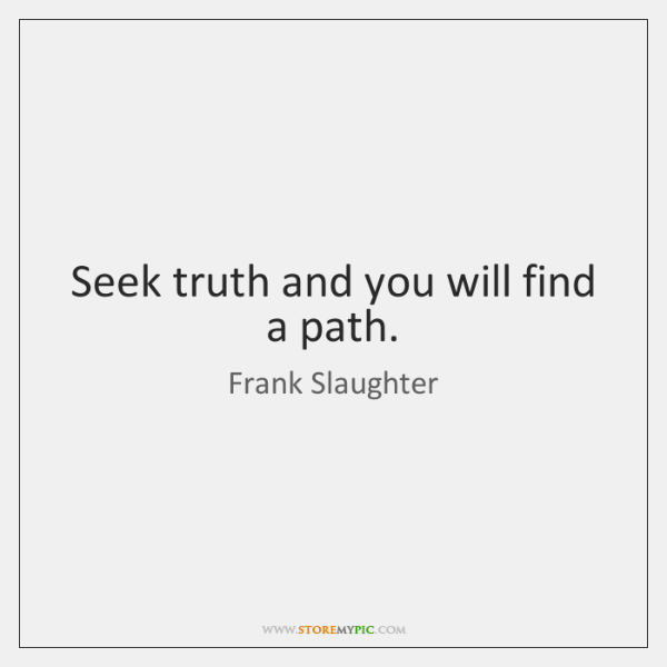 Seek truth and you will find a path.
