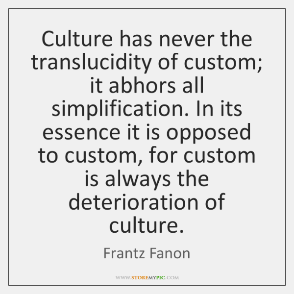 Culture has never the translucidity of custom; it abhors all simplification. In ...