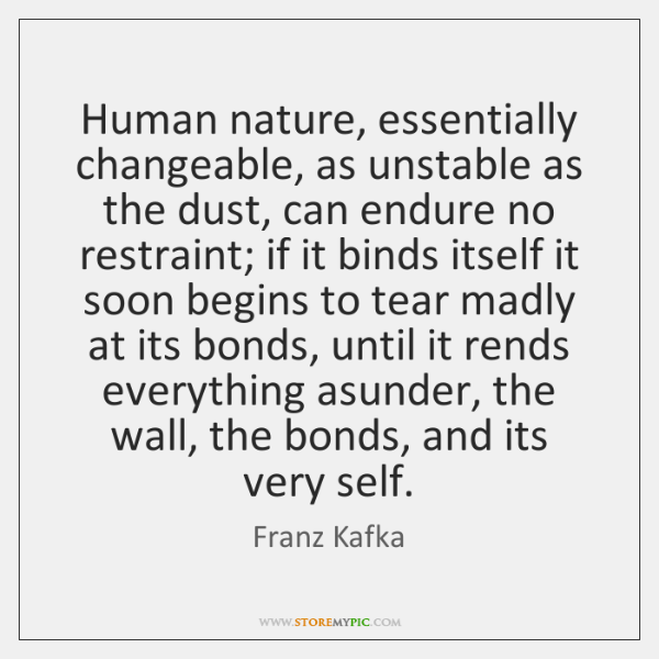 Human nature, essentially changeable, as unstable as the dust, can endure no ...