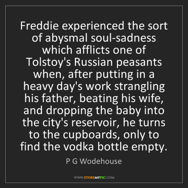 P G Wodehouse: Freddie experienced the sort of abysmal soul-sadness...