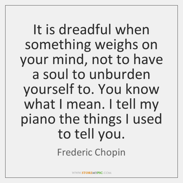 It is dreadful when something weighs on your mind, not to have ...