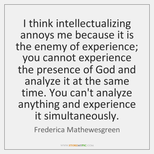 I think intellectualizing annoys me because it is the enemy of experience; ...