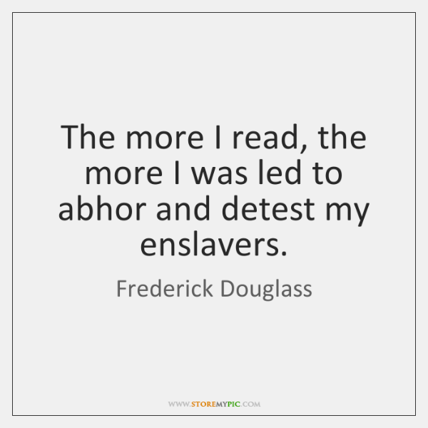 The more I read, the more I was led to abhor and ...