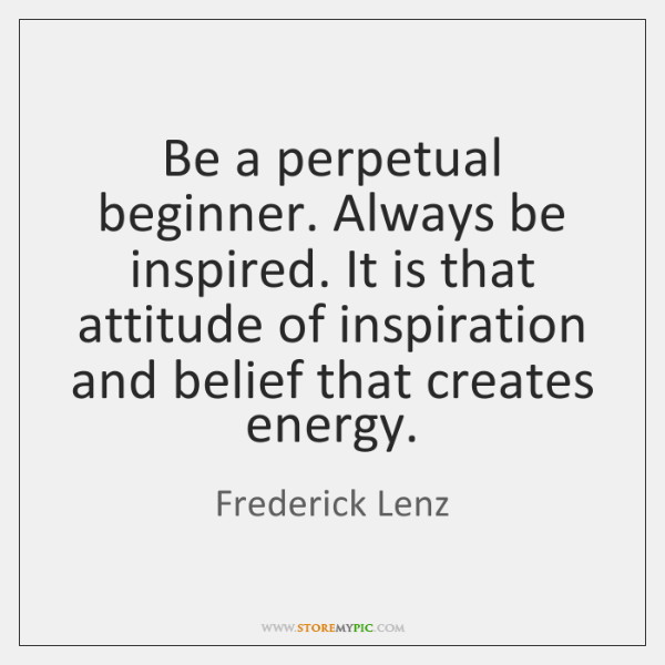 Be a perpetual beginner. Always be inspired. It is that attitude of ...