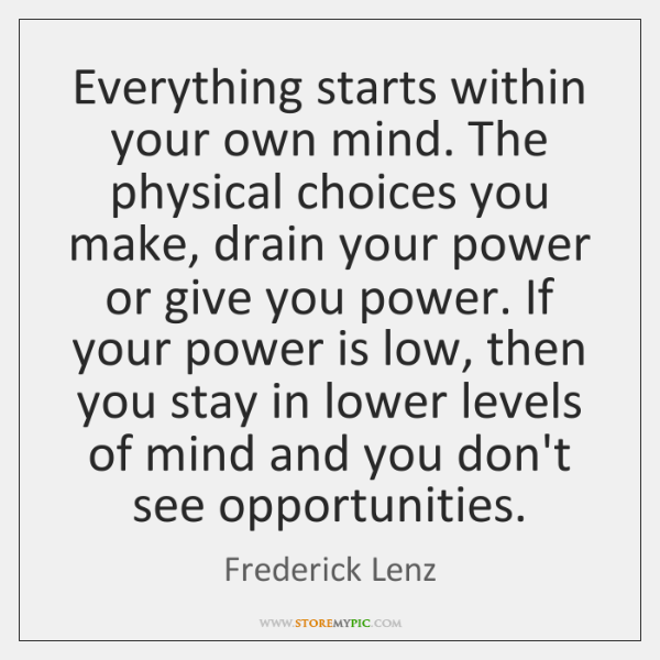 Everything starts within your own mind. The physical choices you make, drain ...