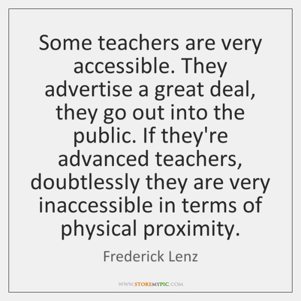 Some teachers are very accessible. They advertise a great deal, they go ...