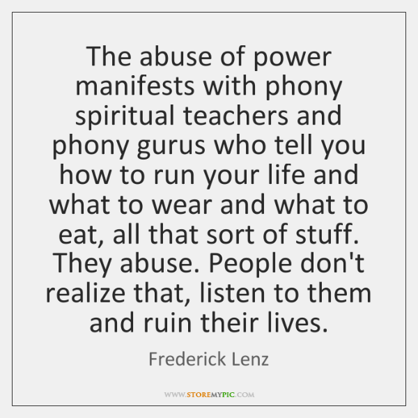 The abuse of power manifests with phony spiritual teachers and phony gurus ...