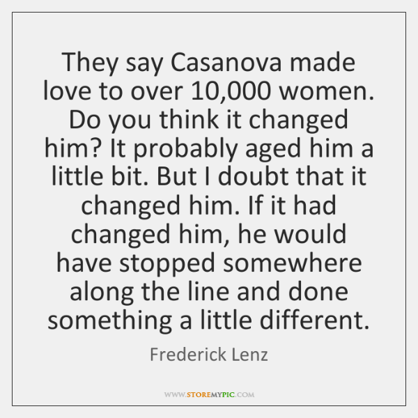 They say Casanova made love to over 10,000 women. Do you think it ...