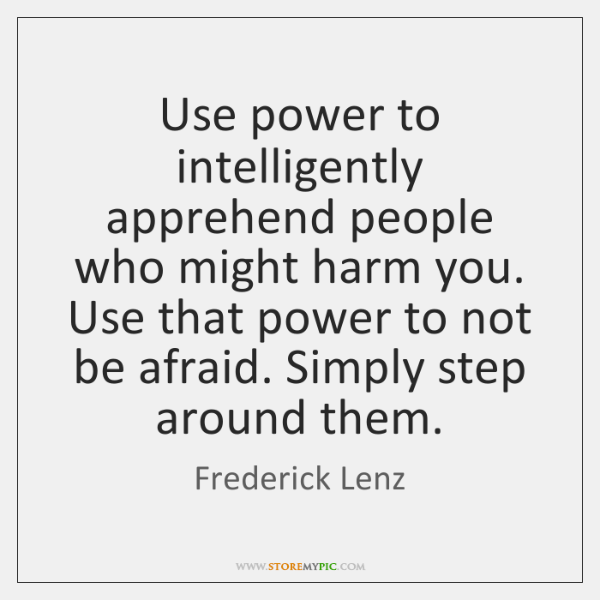 Use power to intelligently apprehend people who might harm you. Use that ...