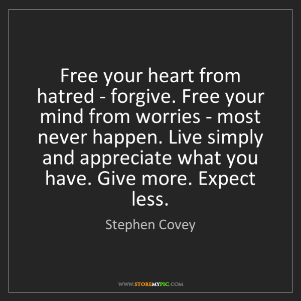 Stephen Covey: Free your heart from hatred - forgive. Free your mind...