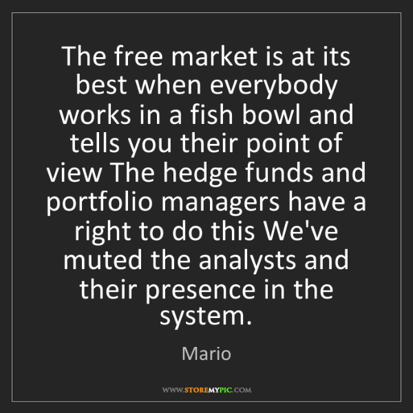 Mario: The free market is at its best when everybody works in...