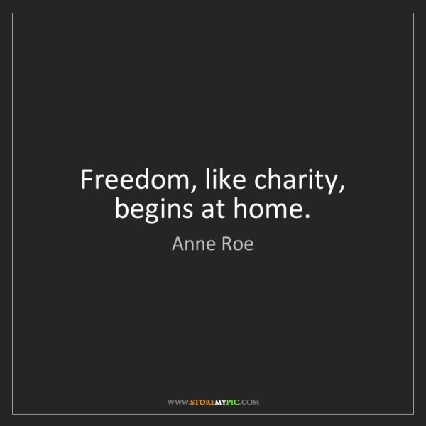 Anne Roe: Freedom, like charity, begins at home.