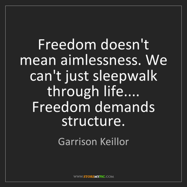 Garrison Keillor: Freedom doesn't mean aimlessness. We can't just sleepwalk...