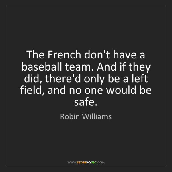 Robin Williams: The French don't have a baseball team. And if they did,...