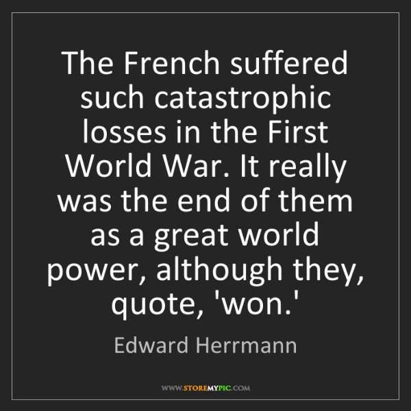 Edward Herrmann: The French suffered such catastrophic losses in the First...