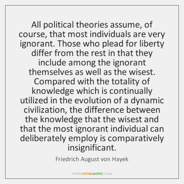 All political theories assume, of course, that most individuals are very ignorant. ...
