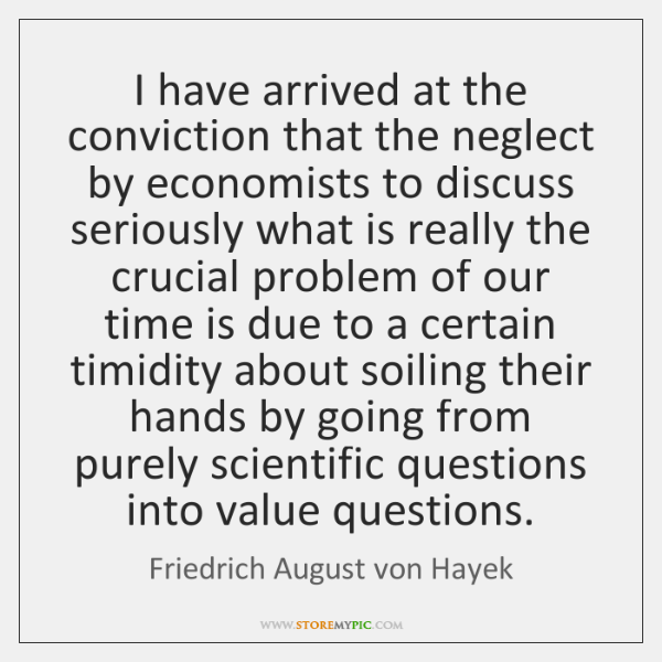I have arrived at the conviction that the neglect by economists to ...