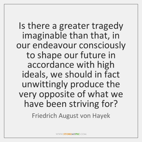 Is there a greater tragedy imaginable than that, in our endeavour consciously ...