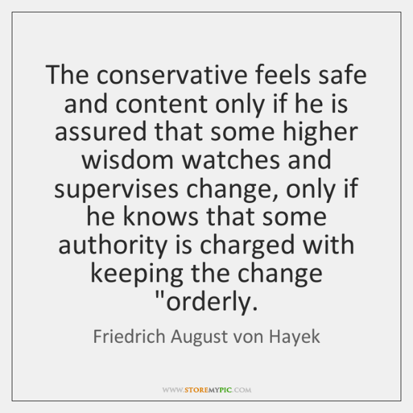 The conservative feels safe and content only if he is assured that ...