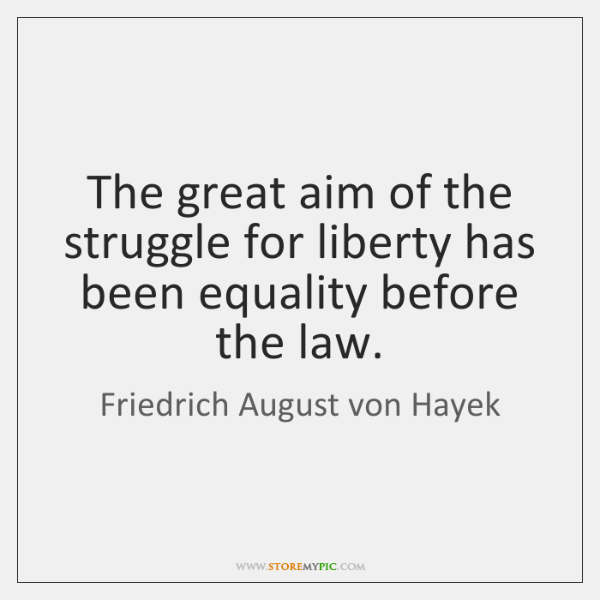 The great aim of the struggle for liberty has been equality before ...