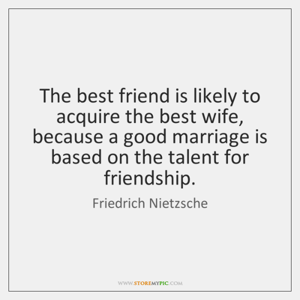 The best friend is likely to acquire the best wife, because a ...