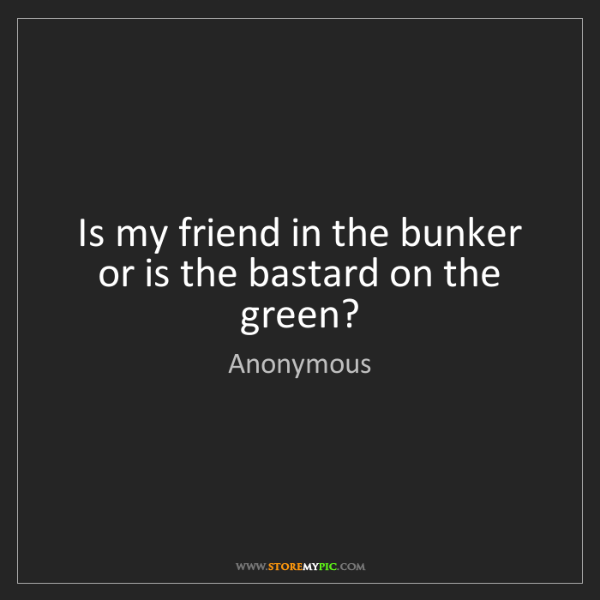 Anonymous: Is my friend in the bunker or is the bastard on the green?