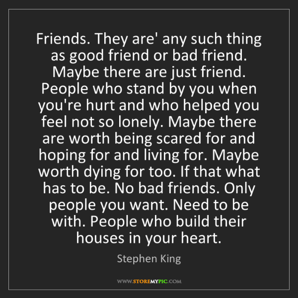Stephen King: Friends. They are' any such thing as good friend or bad...