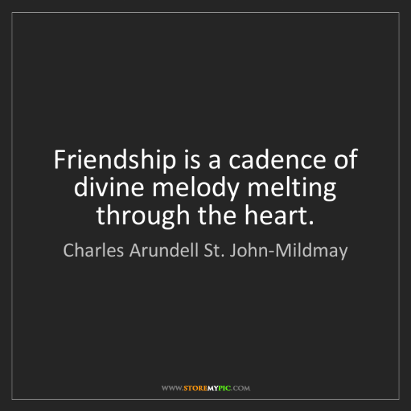 Charles Arundell St. John-Mildmay: Friendship is a cadence of divine melody melting through...