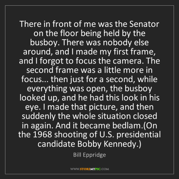 Bill Eppridge: There in front of me was the Senator on the floor being...
