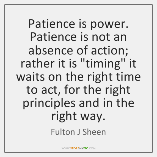 Patience is power. Patience is not an absence of action; rather it ...
