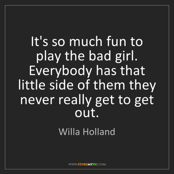 Willa Holland: It's so much fun to play the bad girl. Everybody has...