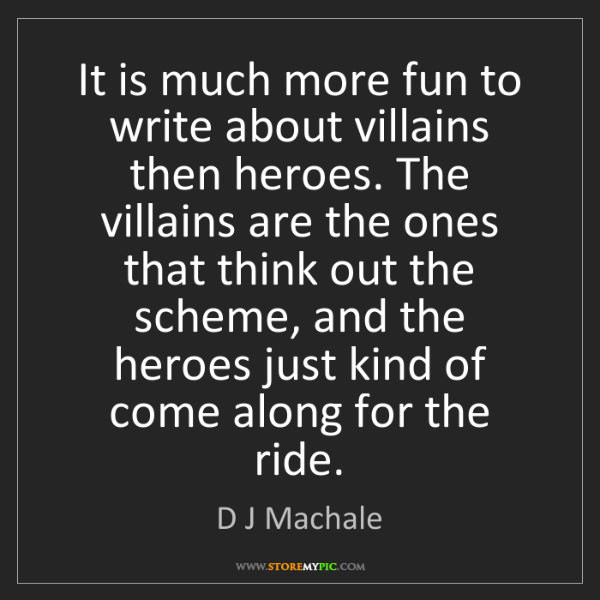D J Machale: It is much more fun to write about villains then heroes....