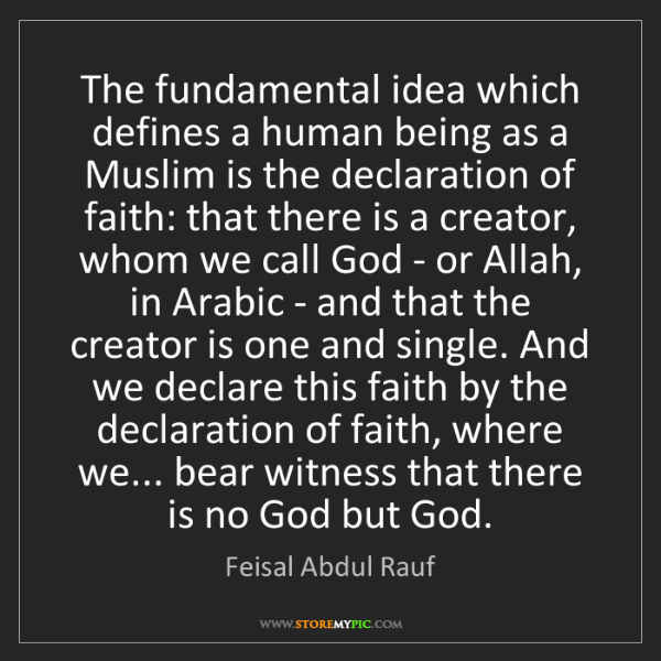 Feisal Abdul Rauf: The fundamental idea which defines a human being as a...