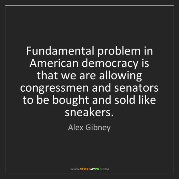 Alex Gibney: Fundamental problem in American democracy is that we...