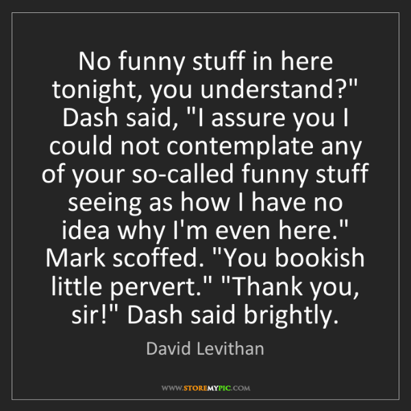 "David Levithan: No funny stuff in here tonight, you understand?"" Dash..."
