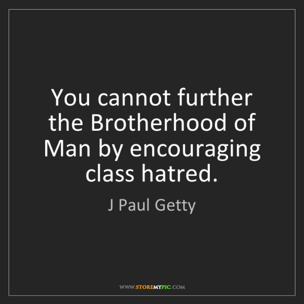 J Paul Getty: You cannot further the Brotherhood of Man by encouraging...