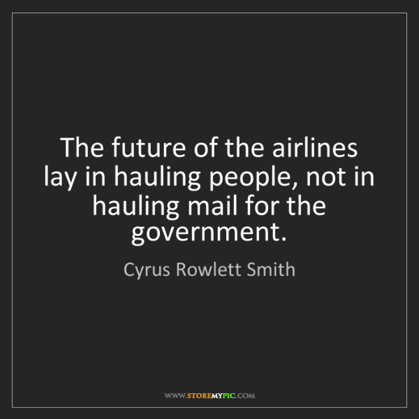 Cyrus Rowlett Smith: The future of the airlines lay in hauling people, not...