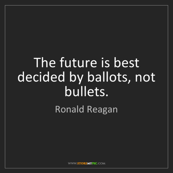 Ronald Reagan: The future is best decided by ballots, not bullets.