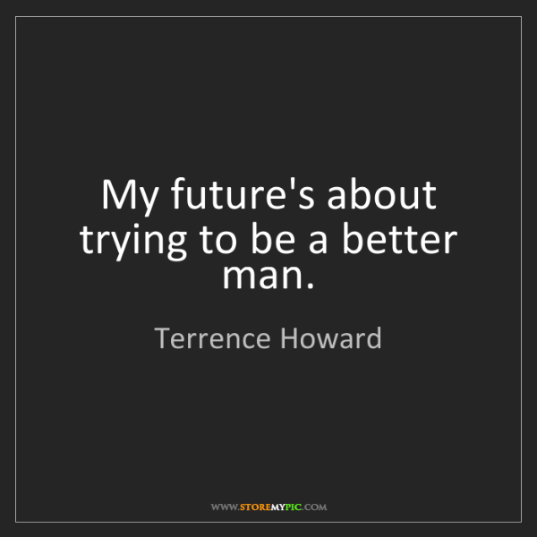 Terrence Howard: My future's about trying to be a better man.