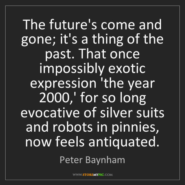 Peter Baynham: The future's come and gone; it's a thing of the past....