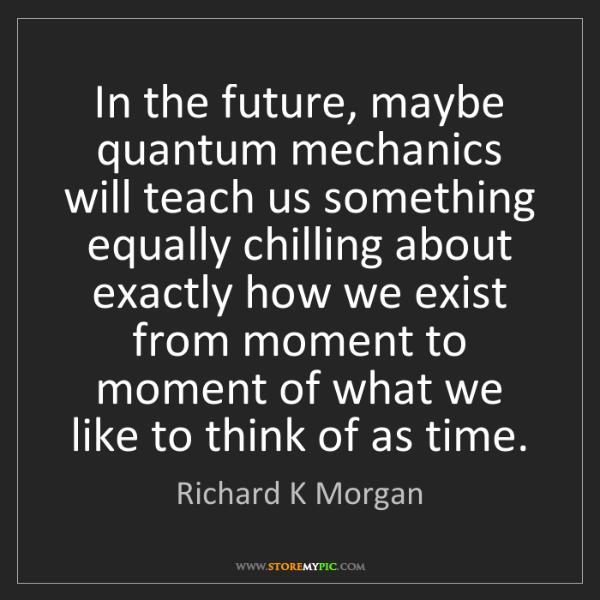 Richard K Morgan: In the future, maybe quantum mechanics will teach us...
