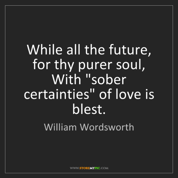 "William Wordsworth: While all the future, for thy purer soul,  With ""sober..."