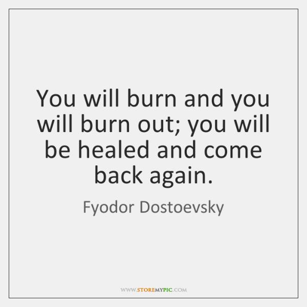 You will burn and you will burn out; you will be healed ...