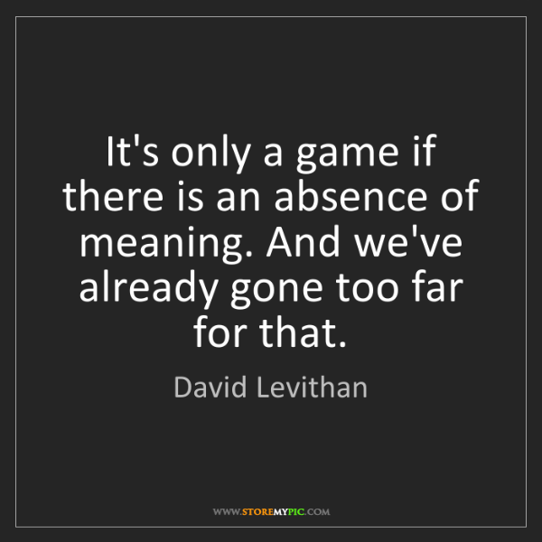 David Levithan: It's only a game if there is an absence of meaning. And...