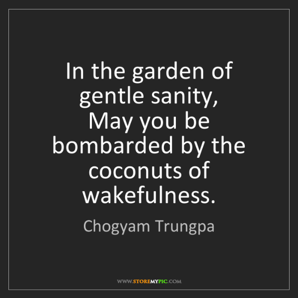 Chogyam Trungpa: In the garden of gentle sanity,  May you be bombarded...